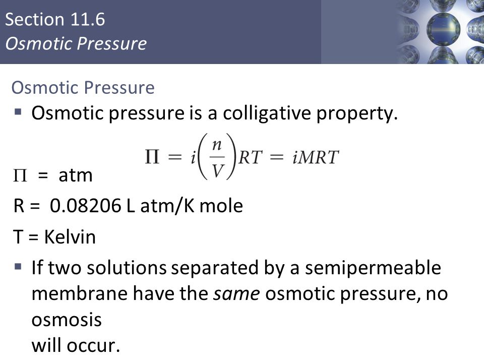 Section 11.6 Osmotic Pressure  Osmotic pressure is a colligative property.  = atm R = 0.08206 L atm/K mole T = Kelvin  If two solutions separated b