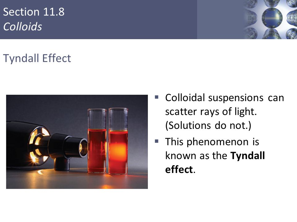 Section 11.8 Colloids Tyndall Effect  Colloidal suspensions can scatter rays of light. (Solutions do not.)  This phenomenon is known as the Tyndall