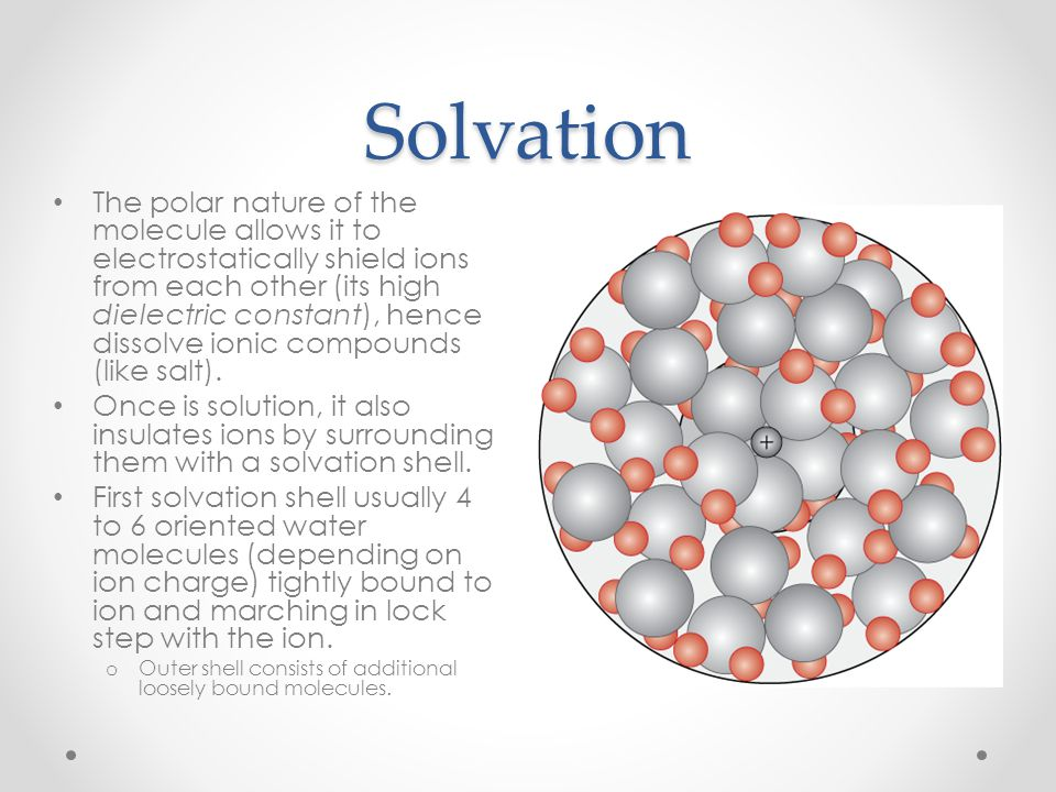 Solvation The polar nature of the molecule allows it to electrostatically shield ions from each other (its high dielectric constant), hence dissolve i