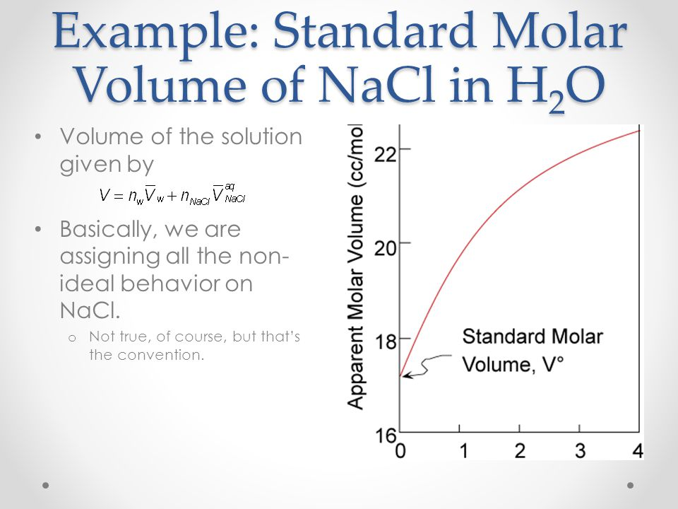 Example: Standard Molar Volume of NaCl in H 2 O Volume of the solution given by Basically, we are assigning all the non- ideal behavior on NaCl. o Not