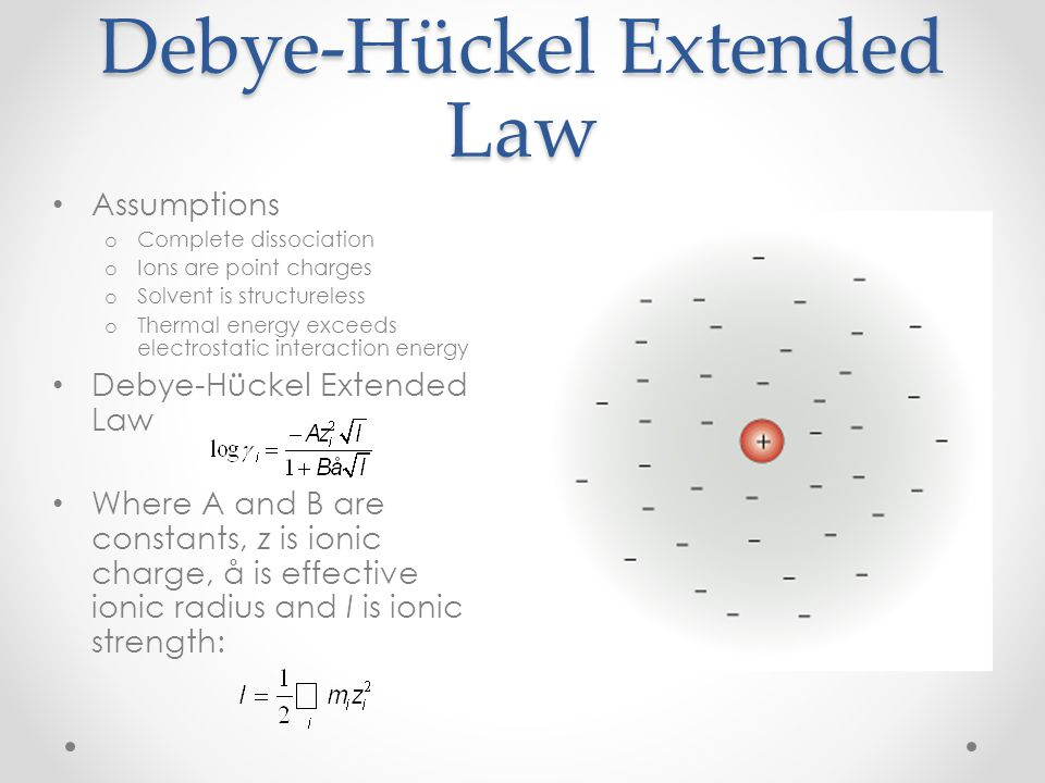 Debye-Hückel Extended Law Assumptions o Complete dissociation o Ions are point charges o Solvent is structureless o Thermal energy exceeds electrostat