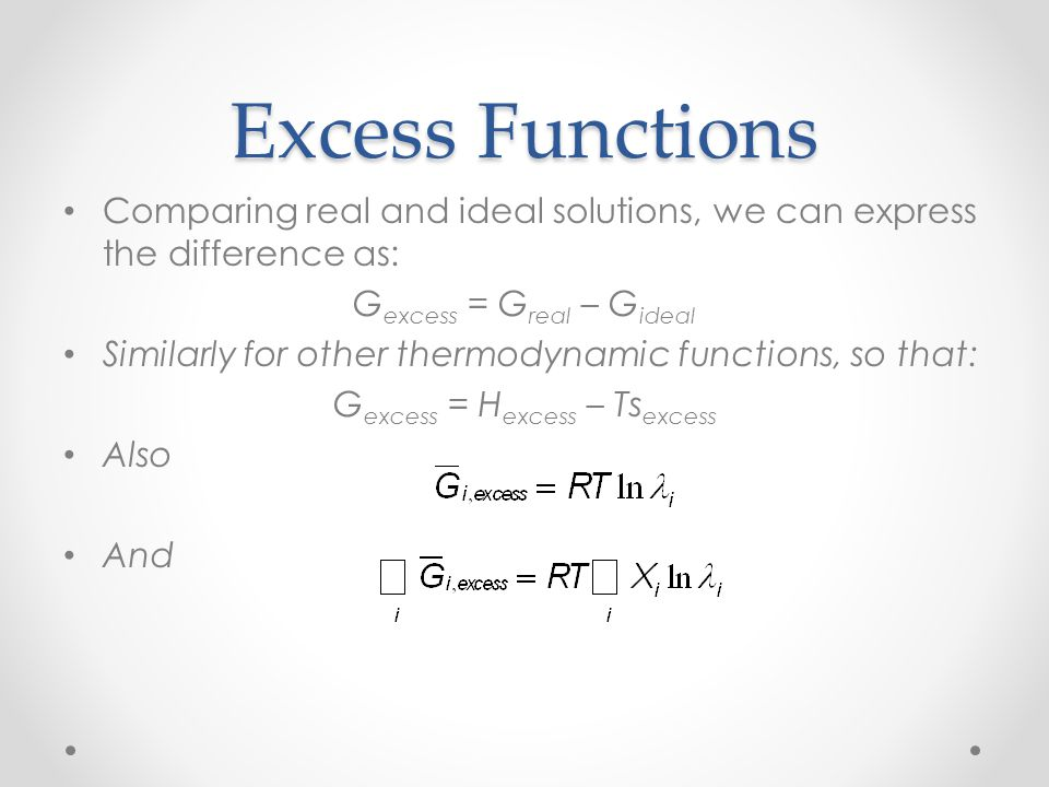 Excess Functions Comparing real and ideal solutions, we can express the difference as: G excess = G real – G ideal Similarly for other thermodynamic f