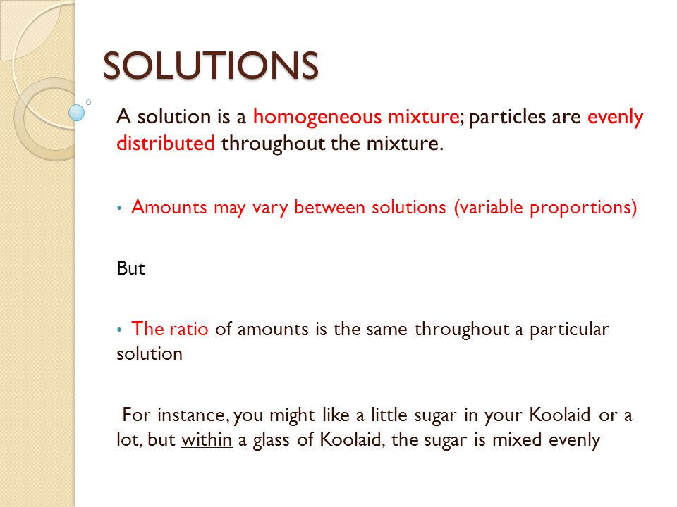 SOLUTIONS A solution is a homogeneous mixture; particles are evenly distributed throughout the mixture.
