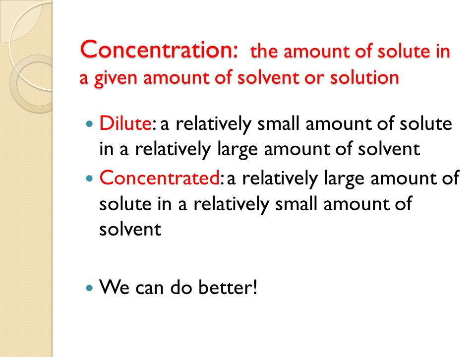 Concentration: the amount of solute in a given amount of solvent or solution Dilute: a relatively small amount of solute in a relatively large amount of solvent Concentrated: a relatively large amount of solute in a relatively small amount of solvent We can do better!