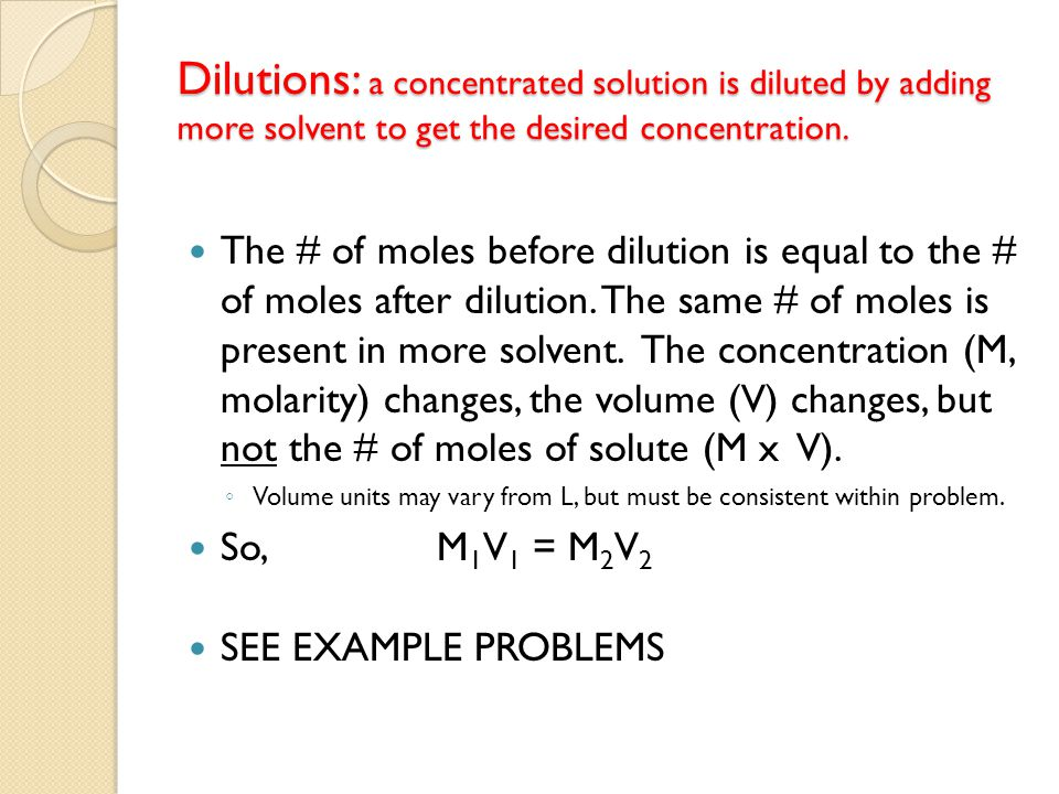 Dilutions: a concentrated solution is diluted by adding more solvent to get the desired concentration.