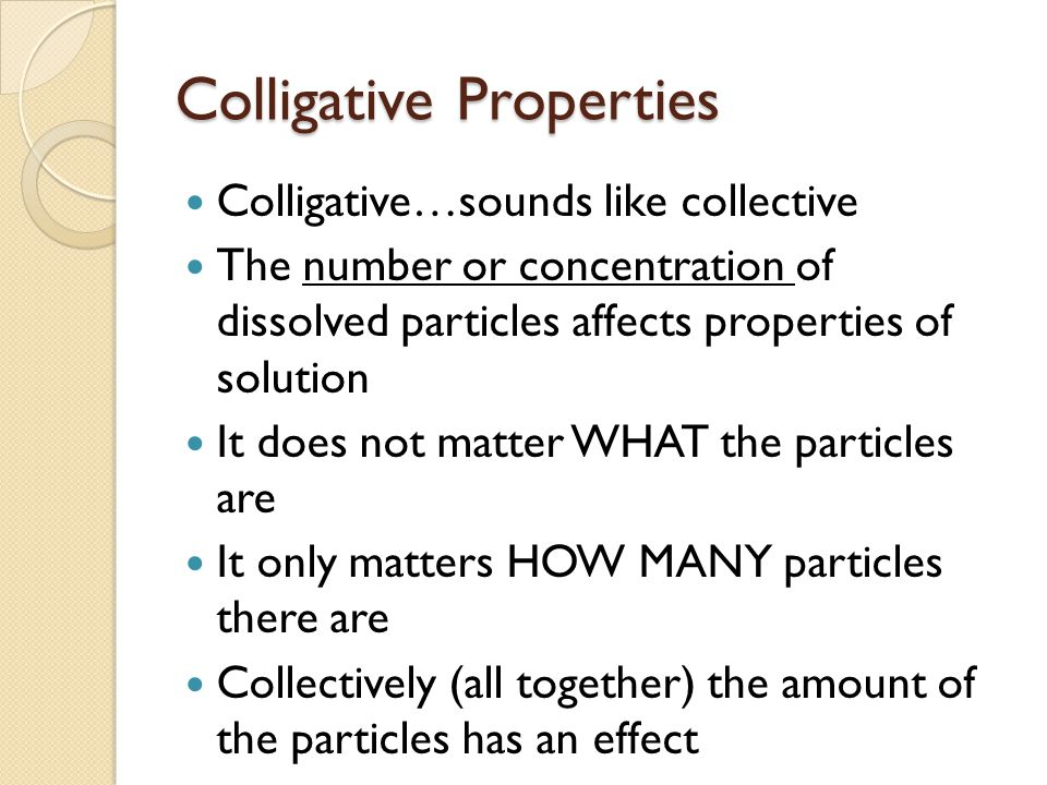 Colligative Properties Colligative…sounds like collective The number or concentration of dissolved particles affects properties of solution It does not matter WHAT the particles are It only matters HOW MANY particles there are Collectively (all together) the amount of the particles has an effect