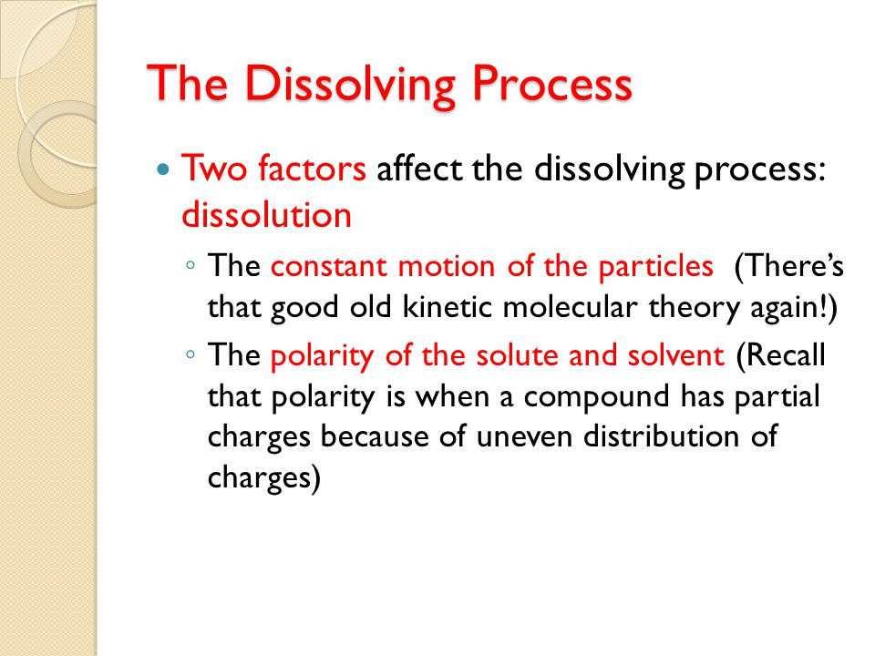 FactorsSolid in LiquidGas in Liquid TEMPERATURETemp > Rate > Temp > Rate < AGITATIONAgitation > Rate > Agitation > Rate < SIZE OF PARTICLES Size < (surface area >) Rate > NA PRESSURENAPressure > Rate > WHY?The solute particles are less energetic than solvent The solute particles are more energetic than solvent FACTORS THAT AFFECT THE RATE OF DISSOLUTION