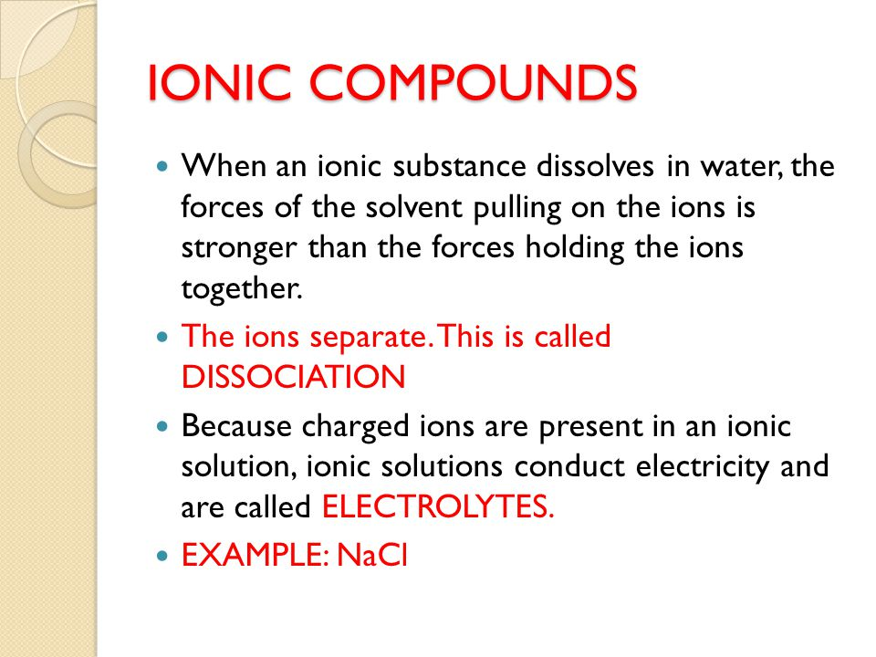 IONIC COMPOUNDS When an ionic substance dissolves in water, the forces of the solvent pulling on the ions is stronger than the forces holding the ions together.