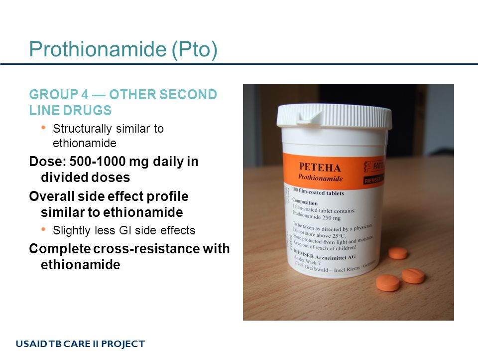 USAID TB CARE II PROJECT Cycloserine (Cs) GROUP 4 — OTHER SECOND LINE DRUGS Alanine analogue Interferes with cell-wall proteoglycan synthesis Dose: 500-1000 mg daily in divided doses Side effects: Seizures, psychosis, depression, irritability, headache Renally excreted Effective CNS penetration Co-administer B6