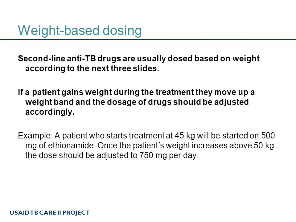 USAID TB CARE II PROJECT Weight-based dosing Second-line anti-TB drugs are usually dosed based on weight according to the next three slides. If a pati