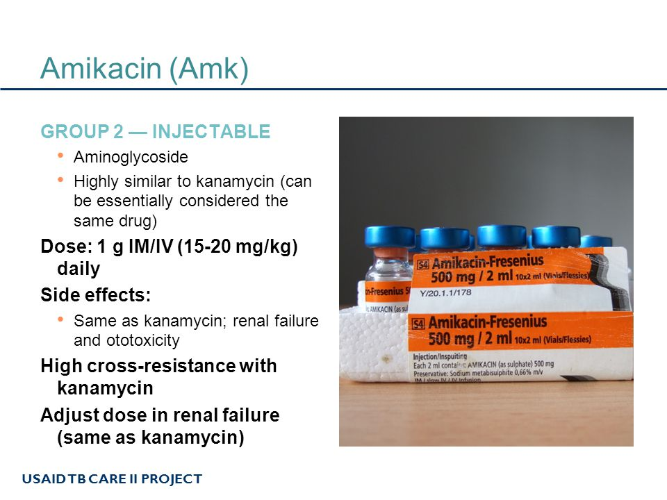 USAID TB CARE II PROJECT Amikacin (Amk) GROUP 2 — INJECTABLE Aminoglycoside Highly similar to kanamycin (can be essentially considered the same drug)
