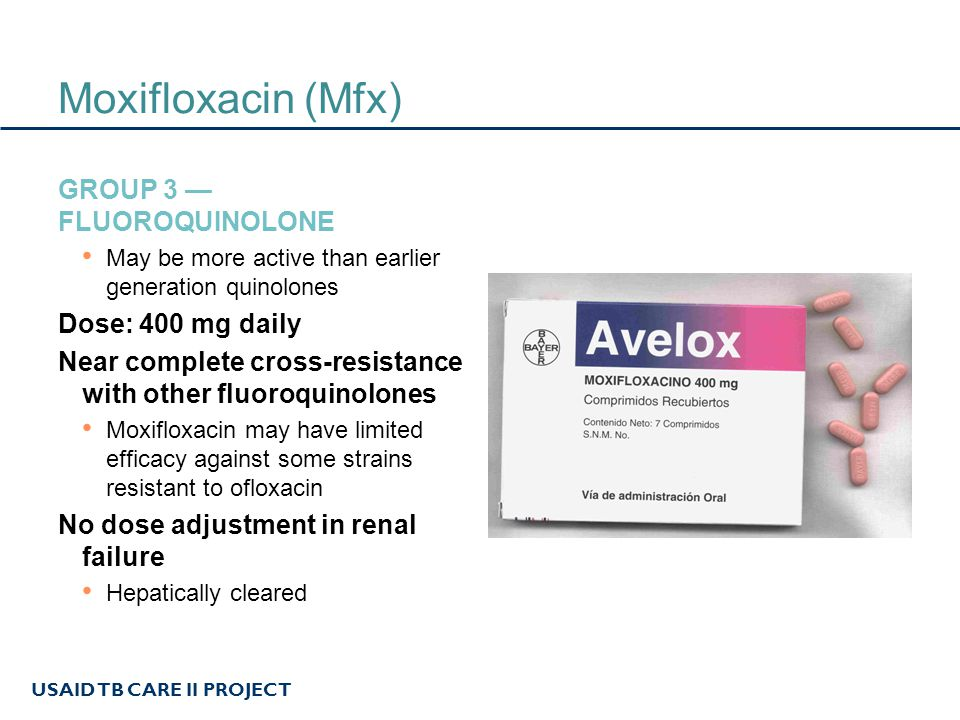 USAID TB CARE II PROJECT Moxifloxacin (Mfx) GROUP 3 — FLUOROQUINOLONE May be more active than earlier generation quinolones Dose: 400 mg daily Near co