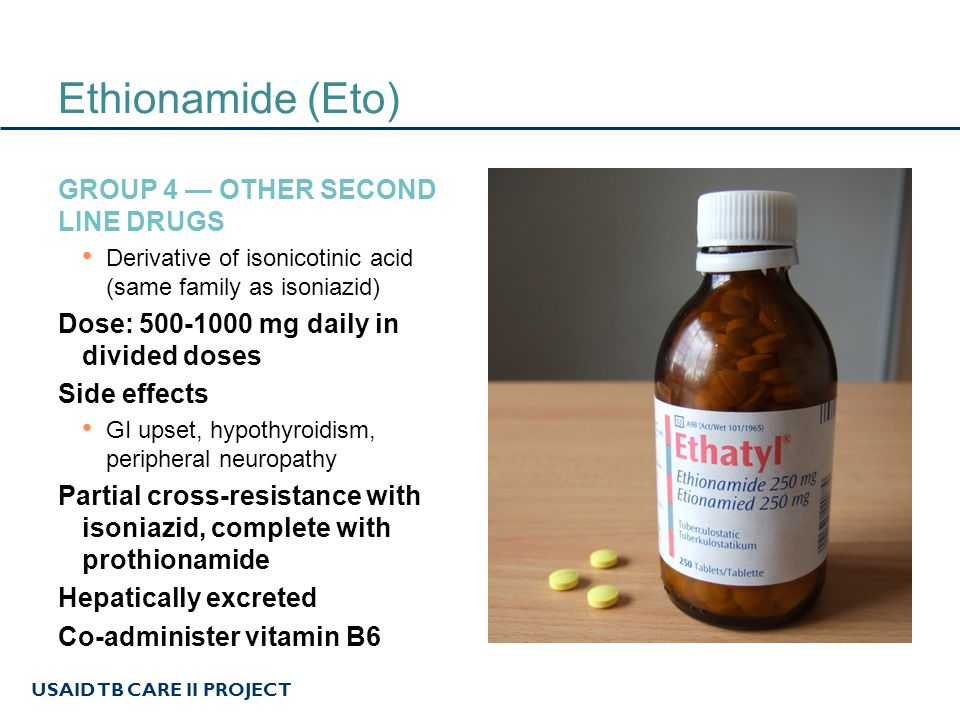 USAID TB CARE II PROJECT Ethionamide (Eto) GROUP 4 — OTHER SECOND LINE DRUGS Derivative of isonicotinic acid (same family as isoniazid) Dose: 500-1000