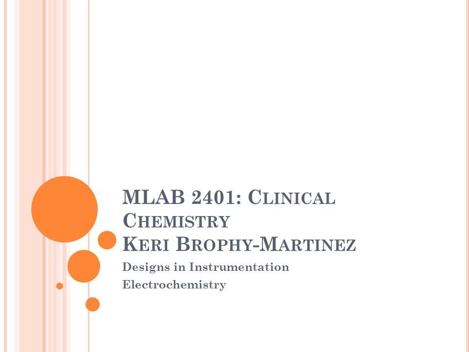 MLAB 2401: C LINICAL C HEMISTRY K ERI B ROPHY -M ARTINEZ Designs in Instrumentation Electrochemistry