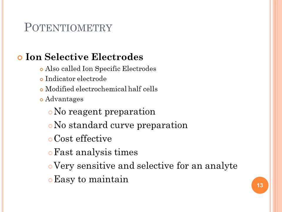 P OTENTIOMETRY Ion Selective Electrodes Also called Ion Specific Electrodes Indicator electrode Modified electrochemical half cells Advantages No reagent preparation No standard curve preparation Cost effective Fast analysis times Very sensitive and selective for an analyte Easy to maintain 13
