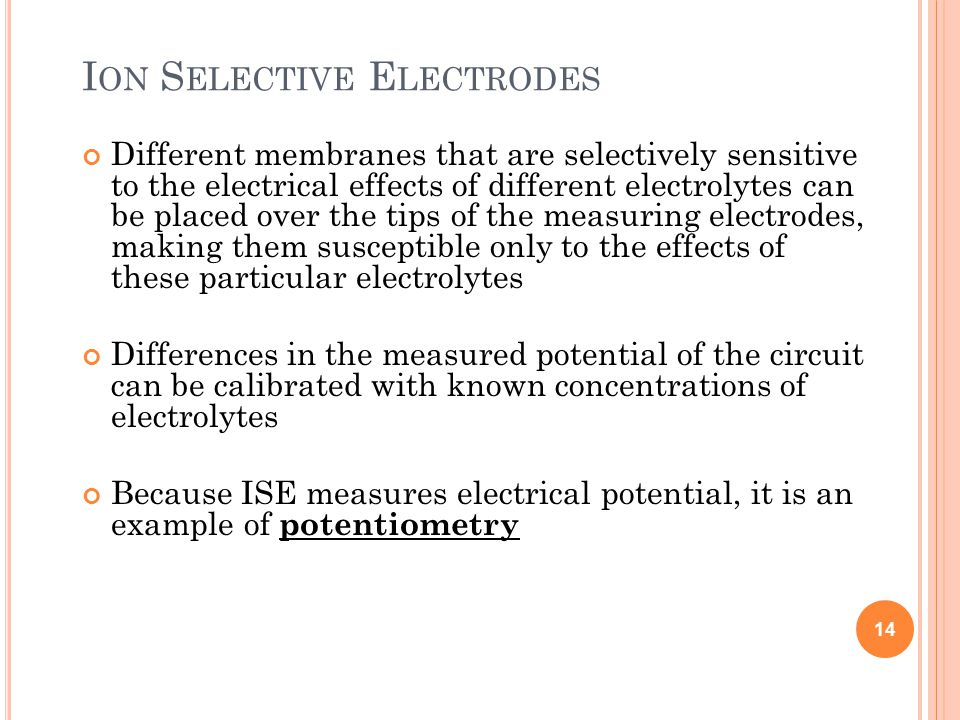 I ON S ELECTIVE E LECTRODES Different membranes that are selectively sensitive to the electrical effects of different electrolytes can be placed over the tips of the measuring electrodes, making them susceptible only to the effects of these particular electrolytes Differences in the measured potential of the circuit can be calibrated with known concentrations of electrolytes Because ISE measures electrical potential, it is an example of potentiometry 14