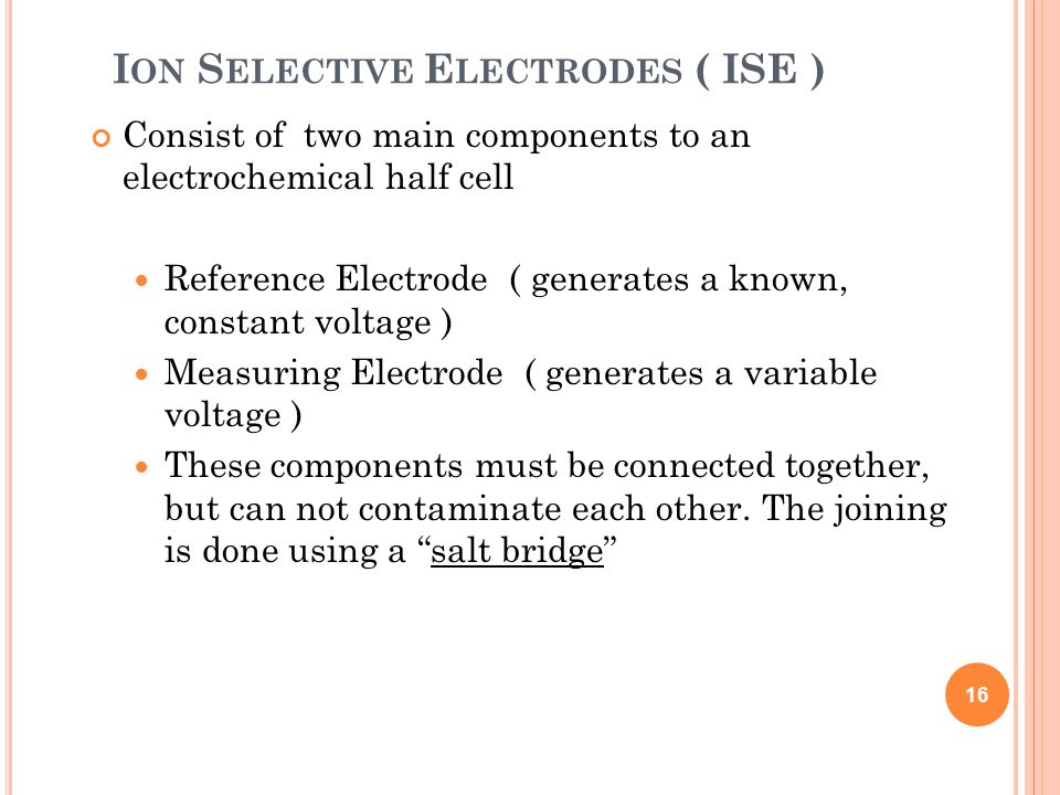 I ON S ELECTIVE E LECTRODES ( ISE ) Consist of two main components to an electrochemical half cell Reference Electrode ( generates a known, constant voltage ) Measuring Electrode ( generates a variable voltage ) These components must be connected together, but can not contaminate each other.