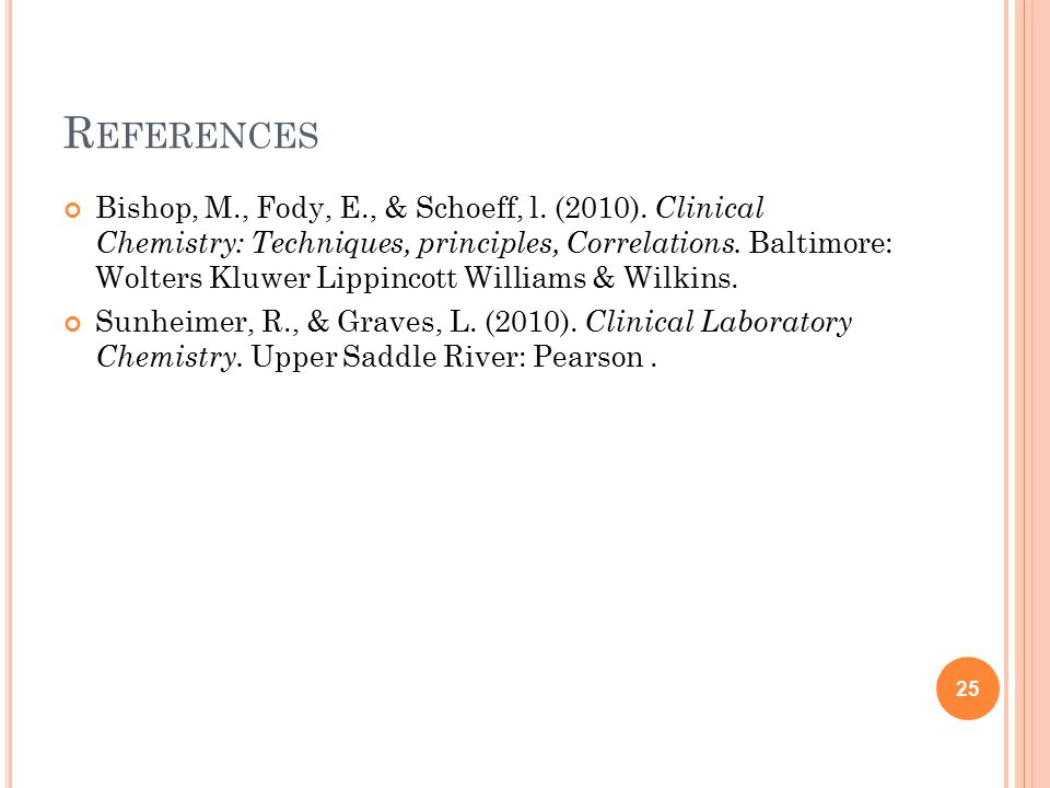 R EFERENCES Bishop, M., Fody, E., & Schoeff, l. (2010). Clinical Chemistry: Techniques, principles, Correlations. Baltimore: Wolters Kluwer Lippincott