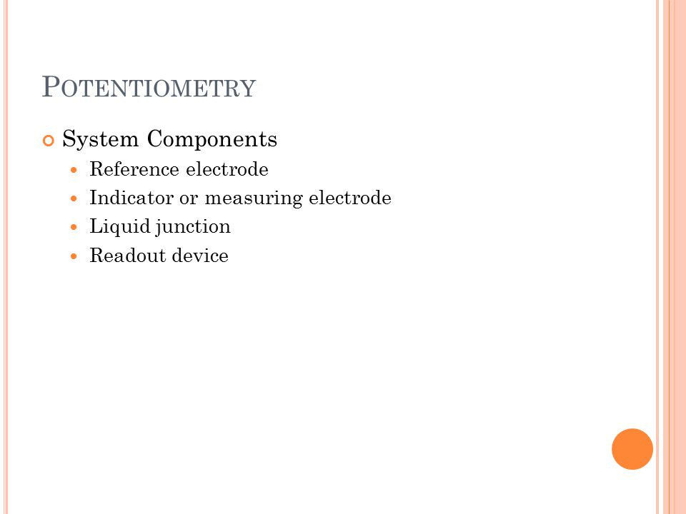 P OTENTIOMETRY System Components Reference electrode Indicator or measuring electrode Liquid junction Readout device