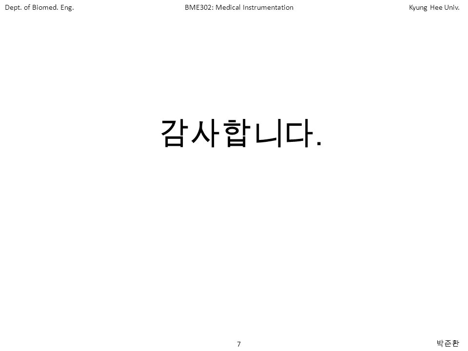 Dept. of Biomed. Eng.BME302: Medical InstrumentationKyung Hee Univ. 7 박준환 감사합니다.