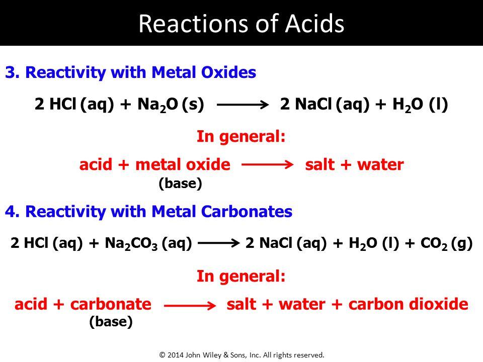 3. Reactivity with Metal Oxides 2 HCl (aq) + Na 2 O (s) 2 NaCl (aq) + H 2 O (l) In general: acid + metal oxide salt + water 4. Reactivity with Metal C