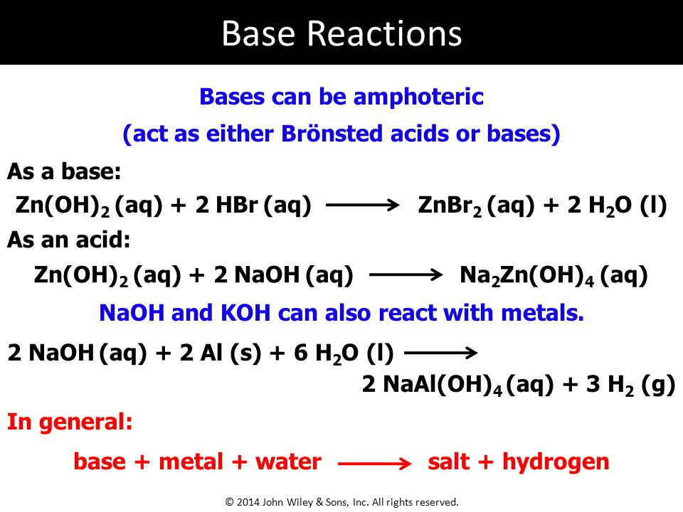 In general: Bases can be amphoteric (act as either Brönsted acids or bases) Zn(OH) 2 (aq) + 2 HBr (aq) ZnBr 2 (aq) + 2 H 2 O (l) As a base: NaOH and KOH can also react with metals.