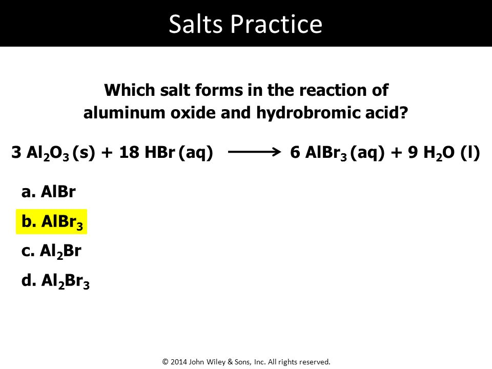 3 Al 2 O 3 (s) + 18 HBr (aq) 6 AlBr 3 (aq) + 9 H 2 O (l) Which salt forms in the reaction of aluminum oxide and hydrobromic acid.
