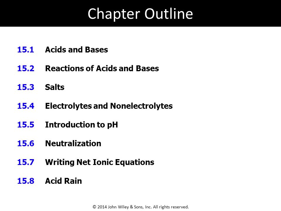 15.1 Acids and Bases 15.2 Reactions of Acids and Bases 15.3 Salts 15.4 Electrolytes and Nonelectrolytes 15.5 Introduction to pH 15.6 Neutralization 15.7 Writing Net Ionic Equations 15.8 Acid Rain Chapter Outline © 2014 John Wiley & Sons, Inc.