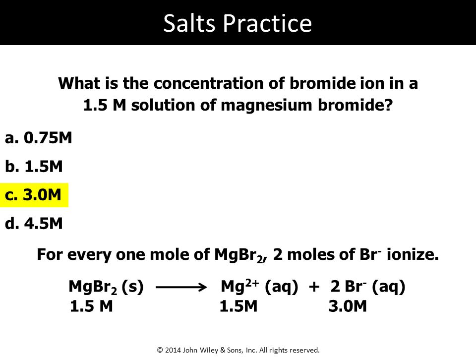 MgBr 2 (s) Mg 2+ (aq) + 2 Br - (aq) What is the concentration of bromide ion in a 1.5 M solution of magnesium bromide? a. 0.75M b. 1.5M c. 3.0M d. 4.5