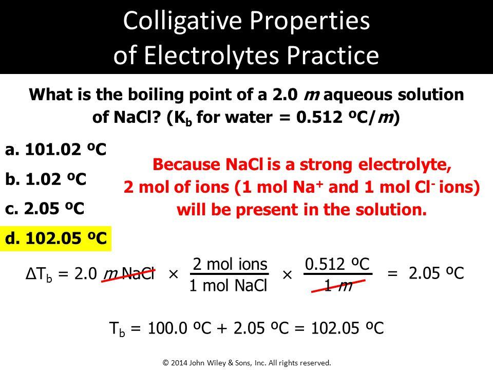 What is the boiling point of a 2.0 m aqueous solution of NaCl? (K b for water = 0.512 ºC/m) a. 101.02 ºC b. 1.02 ºC c. 2.05 ºC d. 102.05 ºC Δ T b = 2.