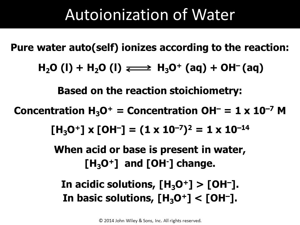 Pure water auto(self) ionizes according to the reaction: H 2 O (l) + H 2 O (l) H 3 O + (aq) + OH – (aq) Based on the reaction stoichiometry: Concentra