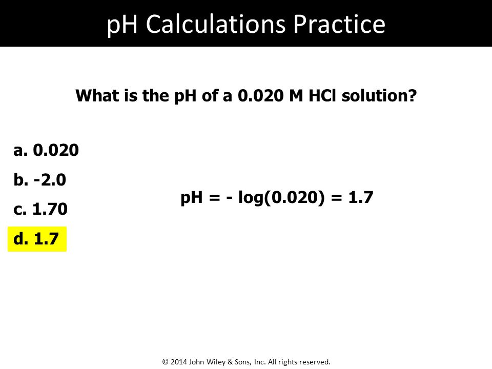 What is the pH of a 0.020 M HCl solution.pH = - log(0.020) = 1.7 a.