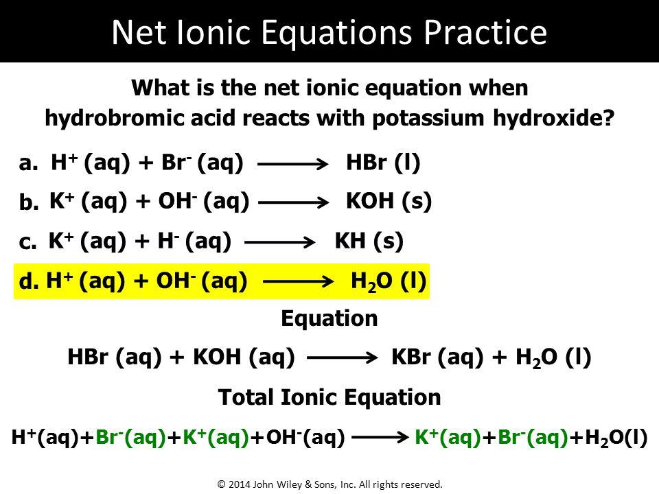What is the net ionic equation when hydrobromic acid reacts with potassium hydroxide? a. b. c. d. H + (aq) + Br - (aq) HBr (l) K + (aq) + OH - (aq) KO