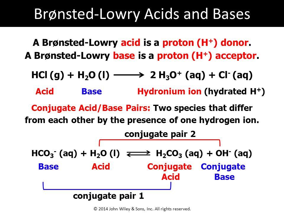 A Brønsted-Lowry acid is a proton (H + ) donor. A Brønsted-Lowry base is a proton (H + ) acceptor. HCl (g) + H 2 O (l) 2 H 3 O + (aq) + Cl - (aq) HCO