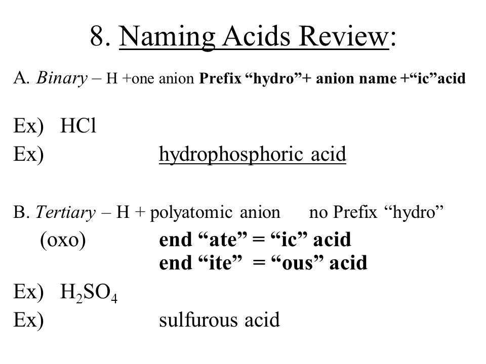 "8. Naming Acids Review: A. Binary – H +one anion Prefix ""hydro""+ anion name +""ic""acid Ex) HCl hydrochloric acid Ex) H 3 P hydrophosphoric acid B. Tert"