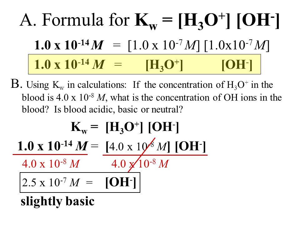 1.0 x 10 -14 M = [1.0 x 10 -7 M] [1.0x10 -7 M] 1.0 x 10 -14 M = [H 3 O + ] [OH - ] B.