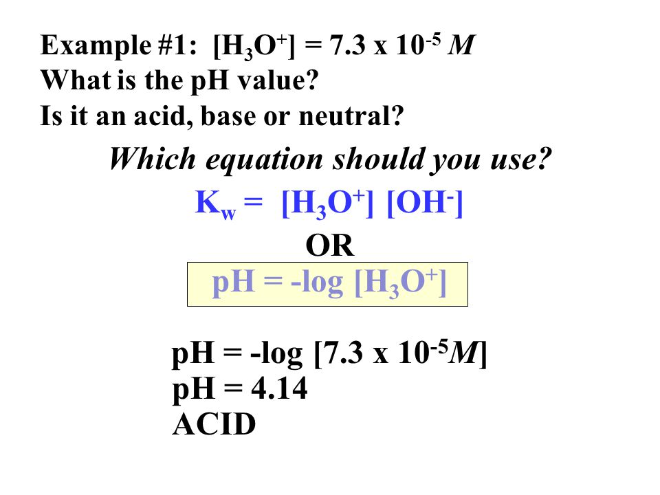 Example #1: [H 3 O + ] = 7.3 x 10 -5 M What is the pH value.