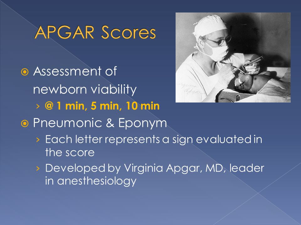  Assessment of newborn viability › @ 1 min, 5 min, 10 min  Pneumonic & Eponym › Each letter represents a sign evaluated in the score › Developed by