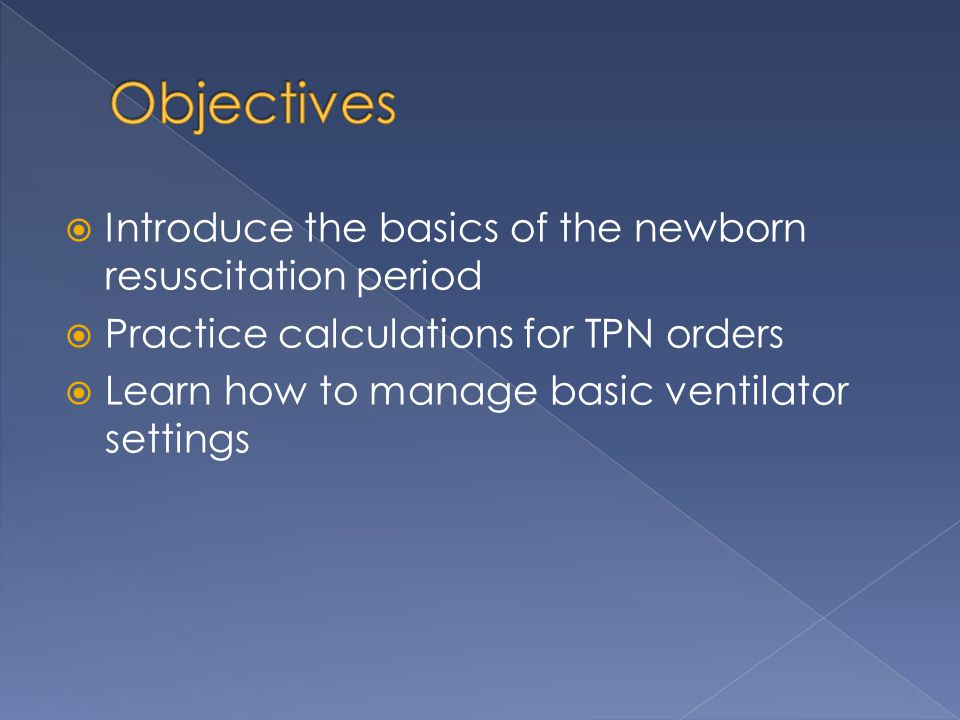  Introduce the basics of the newborn resuscitation period  Practice calculations for TPN orders  Learn how to manage basic ventilator settings