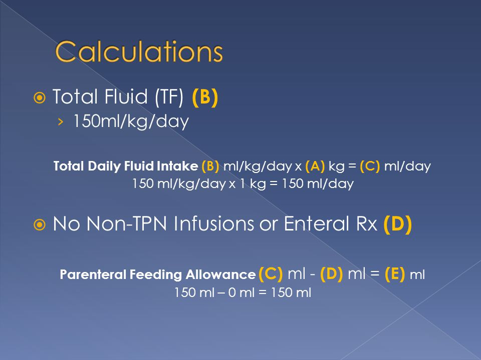  Total Fluid (TF) (B) › 150ml/kg/day Total Daily Fluid Intake (B) ml/kg/day x (A) kg = (C) ml/day 150 ml/kg/day x 1 kg = 150 ml/day  No Non-TPN Infu