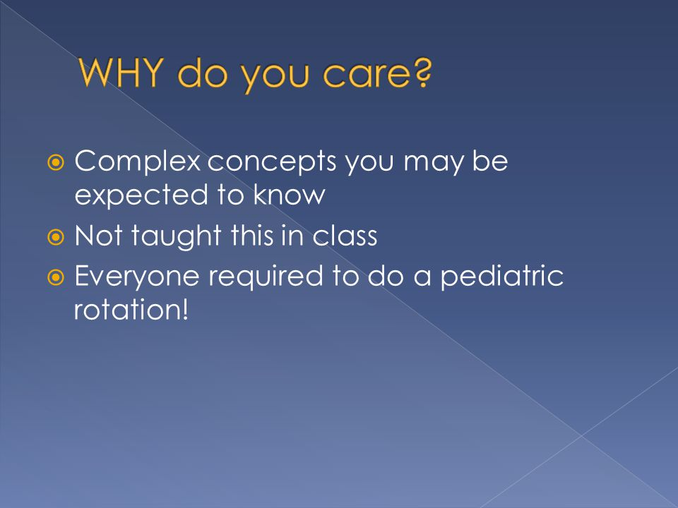  Complex concepts you may be expected to know  Not taught this in class  Everyone required to do a pediatric rotation!