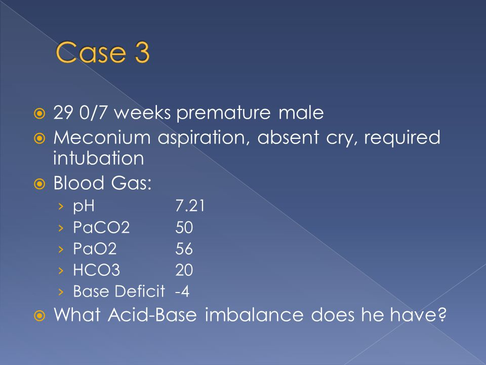  29 0/7 weeks premature male  Meconium aspiration, absent cry, required intubation  Blood Gas: › pH7.21 › PaCO250 › PaO256 › HCO320 › Base Deficit-