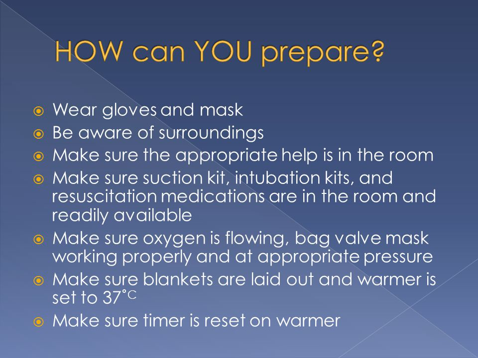  Wear gloves and mask  Be aware of surroundings  Make sure the appropriate help is in the room  Make sure suction kit, intubation kits, and resusc