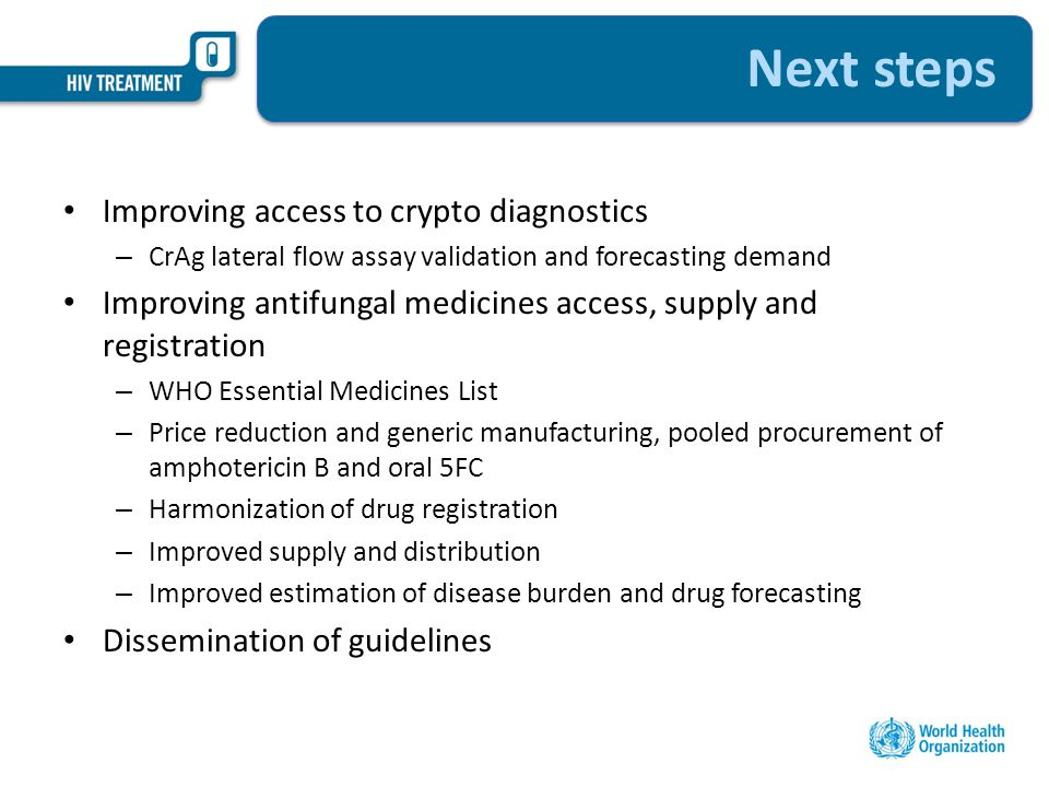 Next steps Improving access to crypto diagnostics – CrAg lateral flow assay validation and forecasting demand Improving antifungal medicines access, supply and registration – WHO Essential Medicines List – Price reduction and generic manufacturing, pooled procurement of amphotericin B and oral 5FC – Harmonization of drug registration – Improved supply and distribution – Improved estimation of disease burden and drug forecasting Dissemination of guidelines