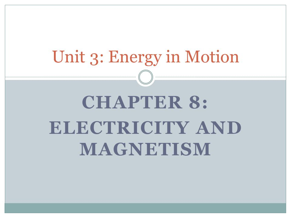 CHAPTER 8: ELECTRICITY AND MAGNETISM Unit 3: Energy in Motion