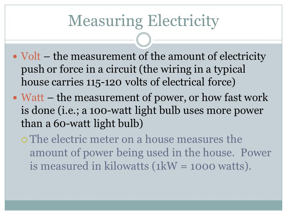 Measuring Electricity Volt – the measurement of the amount of electricity push or force in a circuit (the wiring in a typical house carries 115-120 volts of electrical force) Watt – the measurement of power, or how fast work is done (i.e.; a 100-watt light bulb uses more power than a 60-watt light bulb)  The electric meter on a house measures the amount of power being used in the house.
