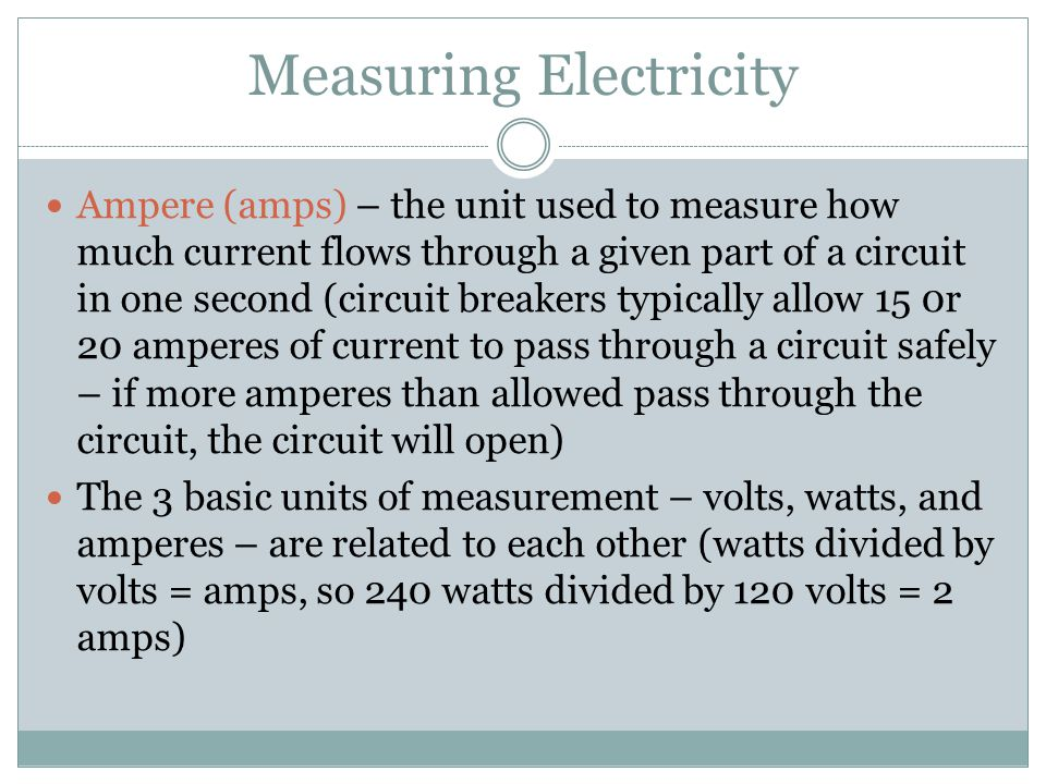 Measuring Electricity Ampere (amps) – the unit used to measure how much current flows through a given part of a circuit in one second (circuit breakers typically allow 15 0r 20 amperes of current to pass through a circuit safely – if more amperes than allowed pass through the circuit, the circuit will open) The 3 basic units of measurement – volts, watts, and amperes – are related to each other (watts divided by volts = amps, so 240 watts divided by 120 volts = 2 amps)