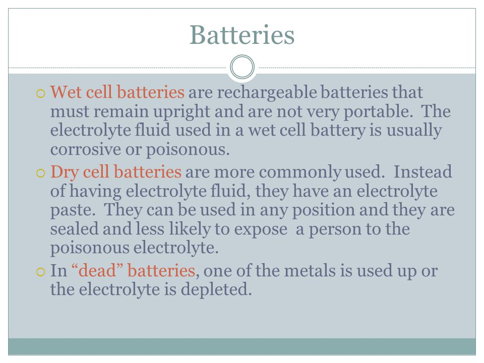 Batteries  Wet cell batteries are rechargeable batteries that must remain upright and are not very portable.
