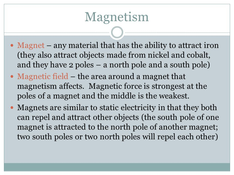 Magnetism Magnet – any material that has the ability to attract iron (they also attract objects made from nickel and cobalt, and they have 2 poles – a north pole and a south pole) Magnetic field – the area around a magnet that magnetism affects.