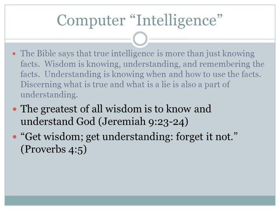 Computer Intelligence The Bible says that true intelligence is more than just knowing facts.